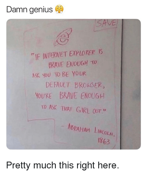 "Abraham Lincoln: Damn genius  ""IF INTERNET EXPLORER IS  BKAVE ENOUGH TO  ASK NoU TO BE YOUR  DEFAULT BROKSER  YOU'RE BRAVE ENOUGH  TO ASK THAT GIRL OUT""  02  ABRAHAM LINCOLN  863 Pretty much this right here."