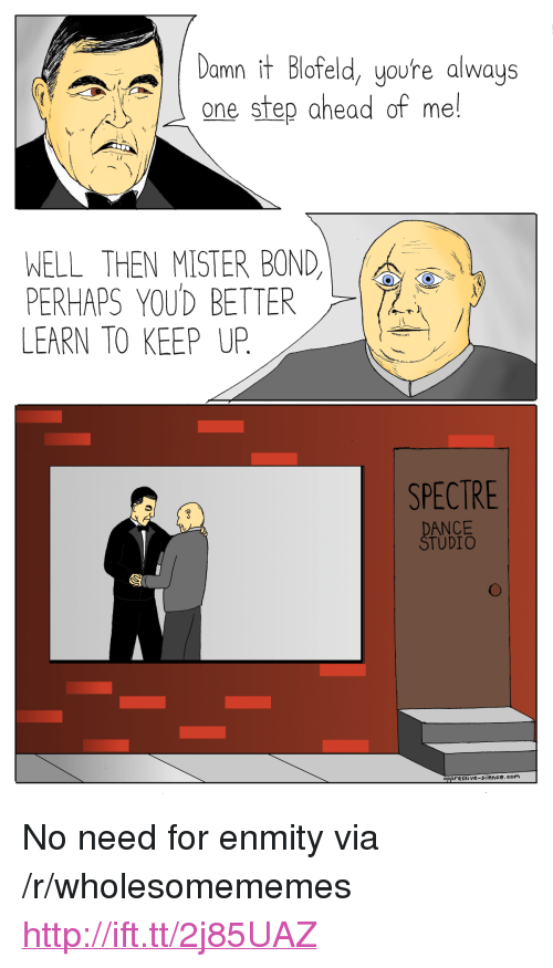 """spectre: Damn it Blofeld, youre always  one step ahead of me!  WELL THEN MISTER BOND,  PERHAPS YOUD BETTER  LEARN TO KEEP UP.  SPECTRE  DANCE  TUDIO  oppresSive-Silence.com <p>No need for enmity via /r/wholesomememes <a href=""""http://ift.tt/2j85UAZ"""">http://ift.tt/2j85UAZ</a></p>"""