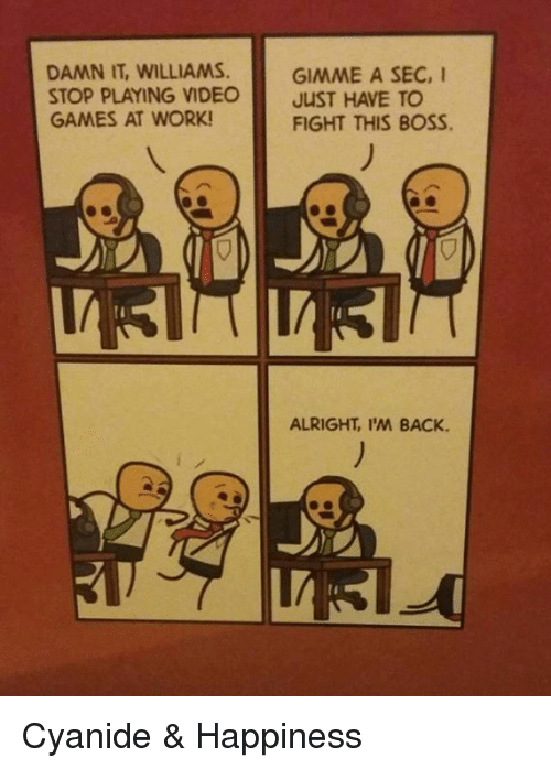 Cyanide Happy: DAMN IT, WILLIAMS.  GIMME A SEC, I  STOP PLAYING VIDEO  JUST HAVE TO  GAMES AT WORK!  FIGHT THIS BOSS.  ALRIGHT, I'M BACK. Cyanide & Happiness