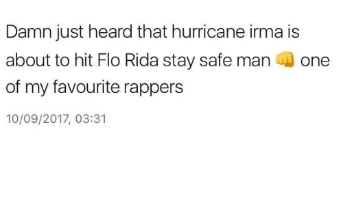 Heardly: Damn just heard that hurricane irma is  about to hit Flo Rida stay safe man one  of my favourite rappers  10/09/2017, 03:31