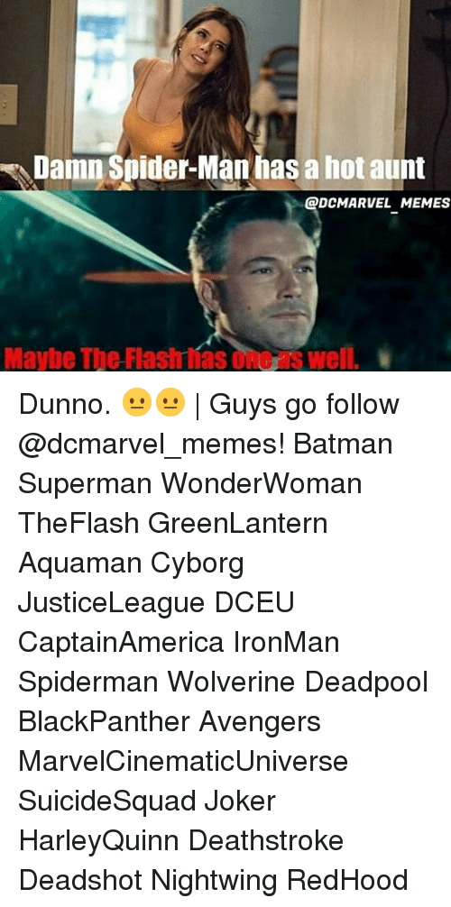 Dunnoe: Damn Spider-Man has a hot aunt  DCMARVEL MEMES  Maybe The Flash íasone's well. Dunno. 😐😐 | Guys go follow @dcmarvel_memes! Batman Superman WonderWoman TheFlash GreenLantern Aquaman Cyborg JusticeLeague DCEU CaptainAmerica IronMan Spiderman Wolverine Deadpool BlackPanther Avengers MarvelCinematicUniverse SuicideSquad Joker HarleyQuinn Deathstroke Deadshot Nightwing RedHood