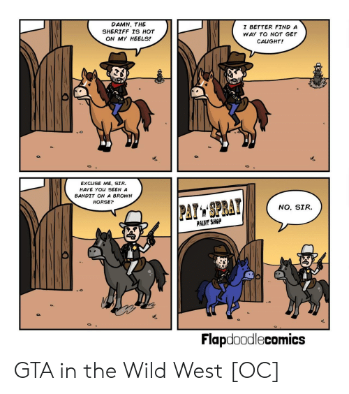 Horse, Paint, and Wild: DAMN, THE  SHERIFF TS HOT  ON MY HEELS!  I BETTER FIND A  WAY TO NOT GET  CAUGHT!  EXCUSE ME, SIR.  HAVE YOU SEEN A  BANDIT ON A BROWN  HORSE?  NO, SIR.  PAINT SHOP  Flapdoodlecomics GTA in the Wild West [OC]