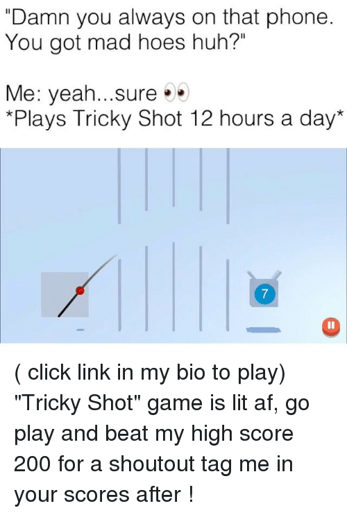 "Alwaysed: ""Damn you always on that phone  You got mad hoes huh?""  Me: yeah sure . .  *Plays Tricky Shot 12 hours a day*  7 ( click link in my bio to play) ""Tricky Shot"" game is lit af, go play and beat my high score 200 for a shoutout tag me in your scores after !"