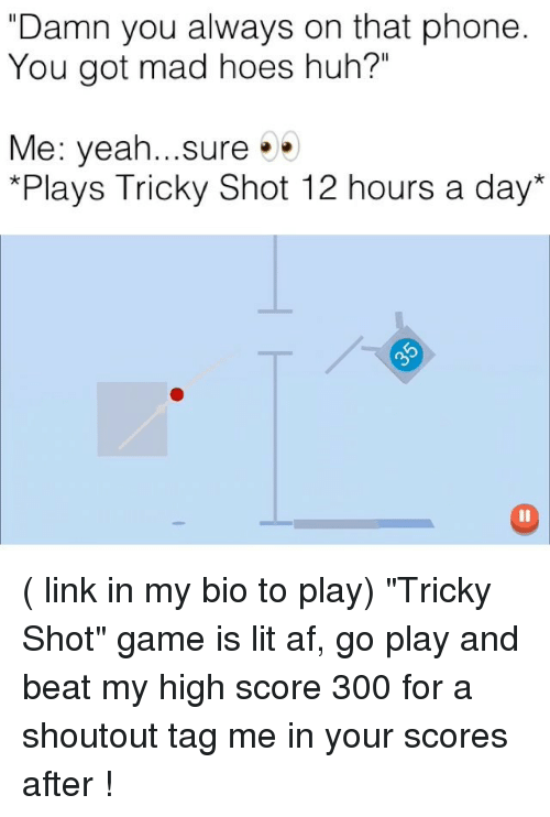 """Tag Me In: """"Damn you always on that phone  You got mad hoes huh?""""  Me: yeah...sure.  *Plays Tricky Shot 12 hours a day* ( link in my bio to play) """"Tricky Shot"""" game is lit af, go play and beat my high score 300 for a shoutout tag me in your scores after !"""