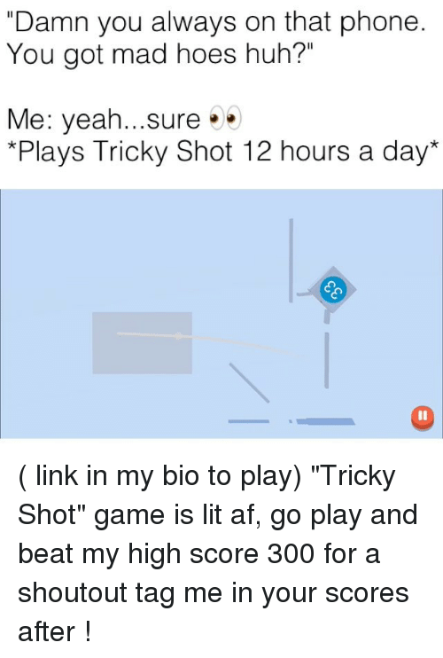 """Tag Me In: """"Damn you always on that phone  You got mad hoes huh?""""  Me: yeah...sure  Plays Tricky Shot 12 hours a day* ( link in my bio to play) """"Tricky Shot"""" game is lit af, go play and beat my high score 300 for a shoutout tag me in your scores after !"""