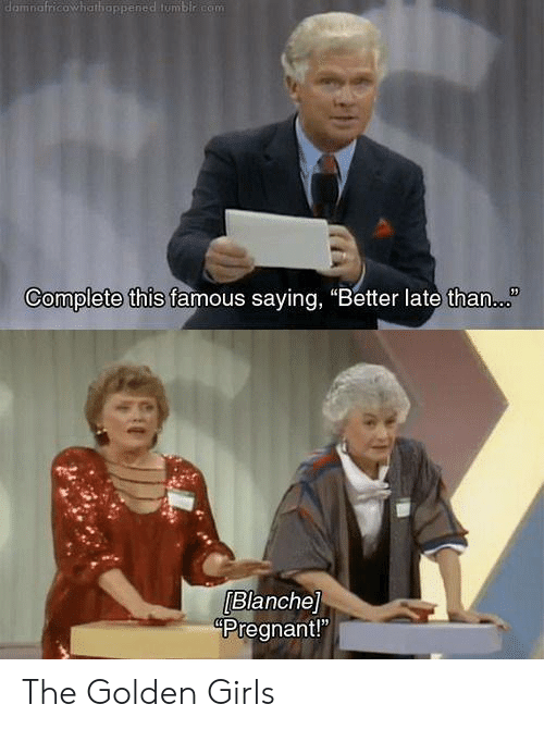"Girls, Memes, and Pregnant: damnafricowhathappened tumblr com  Complete this famous saying, ""Better late than.  Blanche]  Pregnant!"" The Golden Girls"