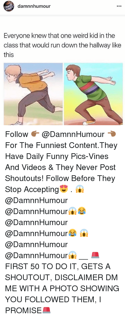 Funny, Memes, and Run: damnnhumour  HOM  Everyone knew that one weird kid in the  class that would run down the hallway like  this Follow 👉🏾 @DamnnHumour 👈🏾 For The Funniest Content.They Have Daily Funny Pics-Vines And Videos & They Never Post Shoutouts! Follow Before They Stop Accepting😍 . 😱@DamnnHumour @DamnnHumour😱😂@DamnnHumour @DamnnHumour😂 😱@DamnnHumour @DamnnHumour😱 __ 🚨 FIRST 50 TO DO IT, GETS A SHOUTOUT, DISCLAIMER DM ME WITH A PHOTO SHOWING YOU FOLLOWED THEM, I PROMISE🚨