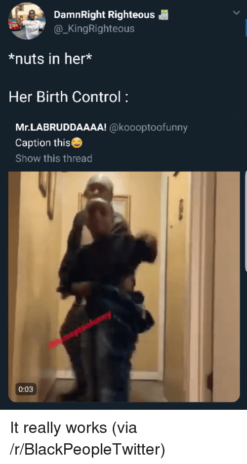 Blackpeopletwitter, Control, and Birth Control: DamnRight Righteous  @_KingRighteous  *nuts in her*  Her Birth Control:  Mr.LABRUDDAAAA! @koooptoofunny  Caption this  Show this thread  0:03 It really works (via /r/BlackPeopleTwitter)