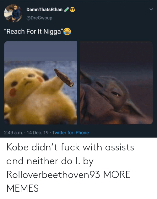 "reach: DamnThatsEthan  @DreGwoup  ""Reach For It Nigga""  2:49 a.m. · 14 Dec. 19 · Twitter for iPhone Kobe didn't fuck with assists and neither do I. by Rolloverbeethoven93 MORE MEMES"