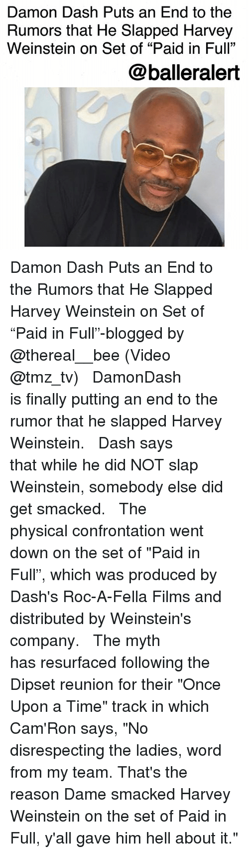 """confrontation: Damon Dash Puts an End to the  Rumors that He Slapped Harvey  Weinstein on Set of """"Paid in Full""""  @balleralert Damon Dash Puts an End to the Rumors that He Slapped Harvey Weinstein on Set of """"Paid in Full""""-blogged by @thereal__bee (Video @tmz_tv) ⠀⠀⠀⠀⠀⠀⠀⠀⠀ ⠀⠀ DamonDash is finally putting an end to the rumor that he slapped Harvey Weinstein. ⠀⠀⠀⠀⠀⠀⠀⠀⠀ ⠀⠀ Dash says that while he did NOT slap Weinstein, somebody else did get smacked. ⠀⠀⠀⠀⠀⠀⠀⠀⠀ ⠀⠀ The physical confrontation went down on the set of """"Paid in Full"""", which was produced by Dash's Roc-A-Fella Films and distributed by Weinstein's company. ⠀⠀⠀⠀⠀⠀⠀⠀⠀ ⠀⠀ The myth has resurfaced following the Dipset reunion for their """"Once Upon a Time"""" track in which Cam'Ron says, """"No disrespecting the ladies, word from my team. That's the reason Dame smacked Harvey Weinstein on the set of Paid in Full, y'all gave him hell about it."""""""