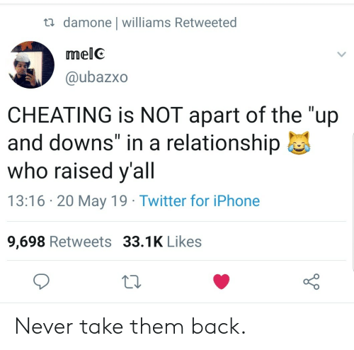 """Cheating, Iphone, and Twitter: damone l williams Retweeted  melC  @ubazxo  CHEATING is NOT apart of the """"up  and downs"""" in a relationship  who raised y'all  13:16 20 May 19 Twitter for iPhone  9,698 Retweets 33.1K Likes Never take them back."""