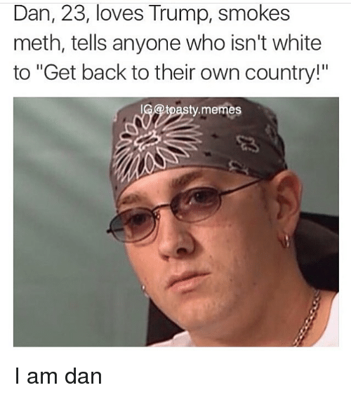 """Mething: Dan, 23, loves Trump, smokes  meth, tells anyone who isn't white  to """"Get back to their own country!""""  69tpasty.memes I am dan"""