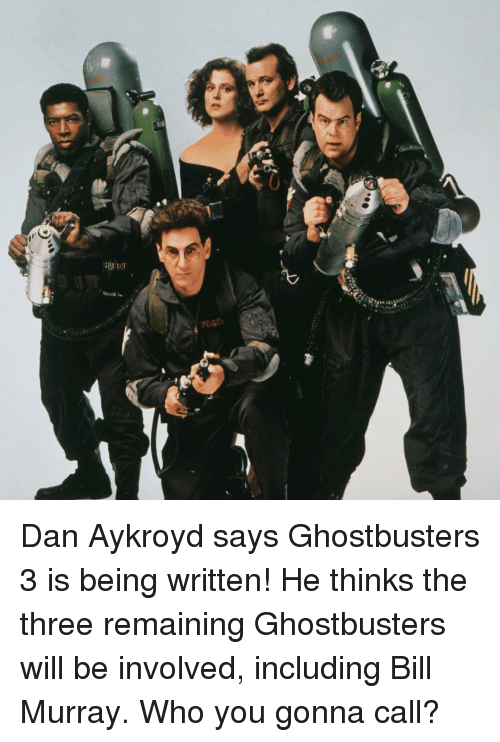 Ghostbusters: Dan Aykroyd says Ghostbusters 3 is being written! He thinks the three remaining Ghostbusters will be involved, including Bill Murray. Who you gonna call?