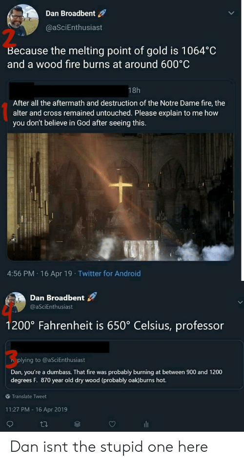 The Stupid: Dan Broadbent  @aSciEnthusiast  2  Because the melting point of gold is 1064°C  and a wood fire burns at around 600 C  18h  After all the aftermath and destruction of the Notre Dame fire, the  alter and cross remained untouched. Please explain to me how  you don't believe in God after seeing this.  4:56 PM. 16 Apr 19 Twitter for Android  Dan Broadbent  @aSciEnthusiast  1200° Fahrenheit is 650° Celsius, professor  3  plying to @aSciEnthusiast  Dan, you're a dumbass. That fire was probably burning at between 900 and 1200  degrees F. 870 year old dry wood (probably oak)burns hot.  Translate Tweet  11:27 PM -16 Apr 2019 Dan isnt the stupid one here