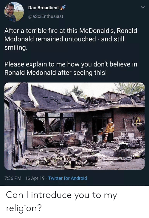 My Religion: Dan Broadbent  @aSciEnthusiast  After a terrible fire at this McDonald's, Ronald  Mcdonald remained untouched and still  smiling  Please explain to me how you don't believe in  Ronald Mcdonald after seeing this!  7:36 PM 16 Apr 19 Twitter for Android Can I introduce you to my religion?