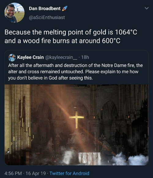 Atheist: Dan Broadbent  @aSciEnthusiast  Because the melting point of gold is 1064°C  and a wood fire burns at around 600°C  Kaylee Crain @kayleecrain.18h  After all the aftermath and destruction of the Notre Dame fire, thee  alter and cross remained untouched. Please explain to me how  you don't believe in God after seeing this.  4:56 PM 16 Apr 19 Twitter for Android