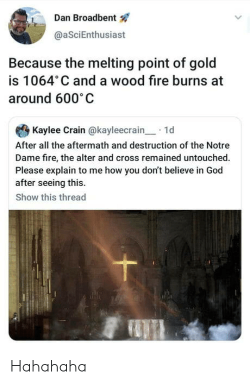 melting: Dan Broadbent  @aSciEnthusiast  Because the melting point of gold  is 1064 C and a wood fire burns at  around 600 C  Kaylee Crain @kayleecrain1d  After all the aftermath and destruction of the Notre  Dame fire, the alter and cross remained untouched.  Please explain to me how you don't believe in God  after seeing this.  Show this thread Hahahaha