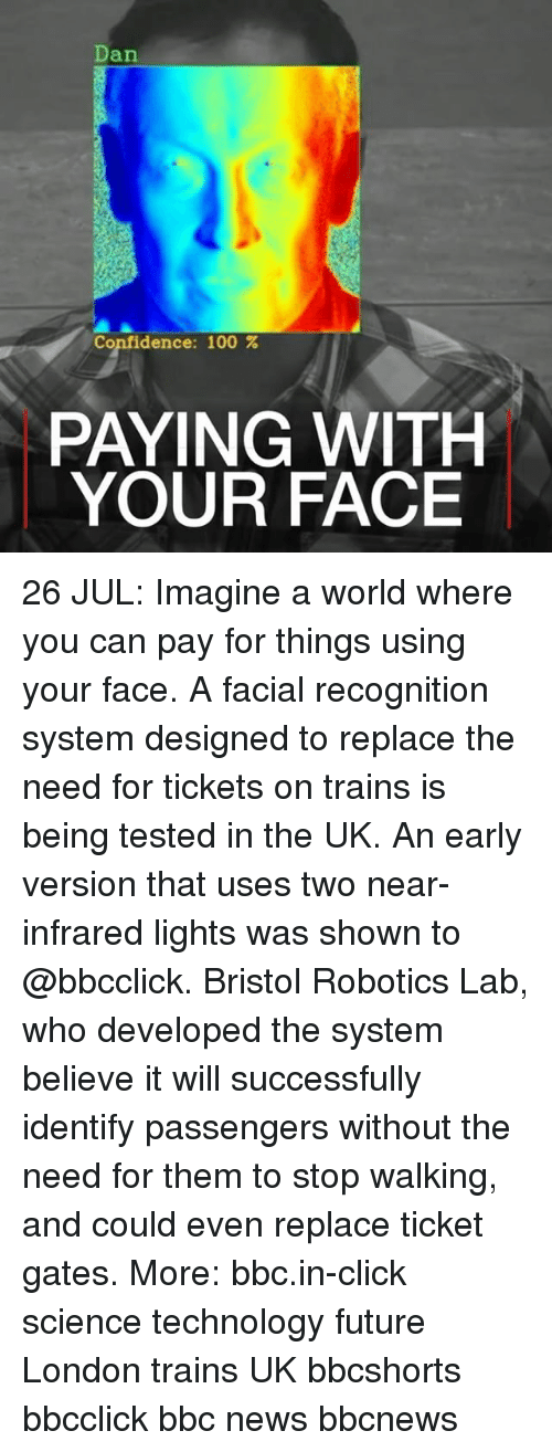 Anaconda, Click, and Confidence: Dan  Confidence: 100 %  PAYING WITH  YOUR FACE 26 JUL: Imagine a world where you can pay for things using your face. A facial recognition system designed to replace the need for tickets on trains is being tested in the UK. An early version that uses two near-infrared lights was shown to @bbcclick. Bristol Robotics Lab, who developed the system believe it will successfully identify passengers without the need for them to stop walking, and could even replace ticket gates. More: bbc.in-click science technology future London trains UK bbcshorts bbcclick bbc news bbcnews