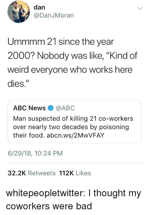 """Abc, Bad, and Food: , dan  @DanJMoran  Ummmm 21 since the year  2000? Nobody was  weird everyone who works here  dies.""""  ke, """"Kind of  ABC News @ABC  Man suspected of killing 21 co-workers  over nearly two decades by poisoning  their food. abcn.ws/2MwVFAY  6/29/18, 10:24 PM  32.2K Retweets 112K Likes whitepeopletwitter: I thought my coworkers were bad"""