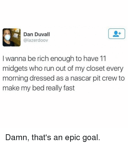 midgets: Dan Duvall  alazerdoov  I wanna be rich enough to have 11  midgets who run out of my closet every  morning dressed as a nascar pit crew to  make my bed really fast Damn, that's an epic goal.