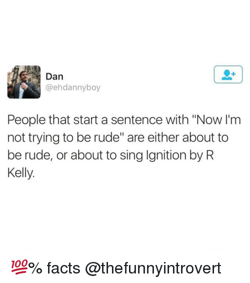 "Facts, Funny, and R. Kelly: Dan  @ehdannyboy  People that start a sentence with ""Now l'm  not trying to be rude"" are either about to  be rude, or about to sing Ignition by R  Kelly. 💯% facts @thefunnyintrovert"