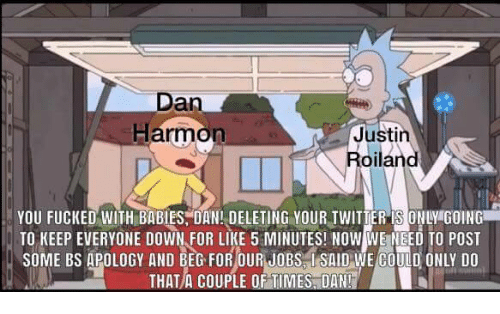 Twitter, Jobs, and Apology: Dan  Harmon  Justin  Roiland  YOU FUCKED WITH BABIES, DAN! DELETING YOUR TWITTER IS ONLY GOING  TO KEEP EVERYONE DOWN FOR LIKE 5 MINUTES! NOW WE NEED TO POST  SOME BS APOLOGY AND BEG FOR OUR JOBS SAID WE COULD ONLY DO  THAT/A COUPLE OFİTIMES-DAMA