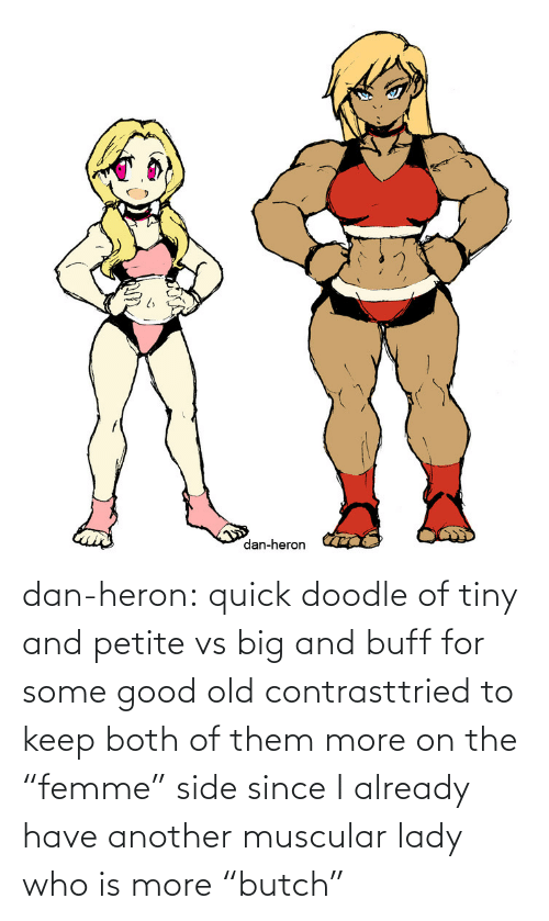 "tiny: dan-heron:  quick doodle of tiny and petite vs big and buff for some good old contrasttried to keep both of them more on the ""femme"" side since I already have another muscular lady who is more ""butch"""