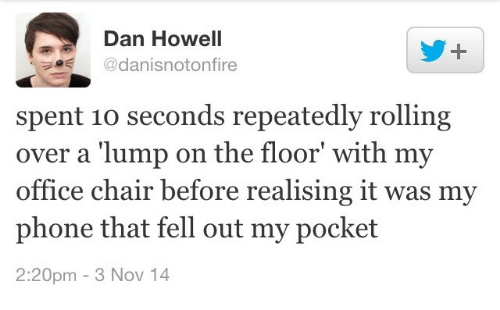 office chair: Dan Howell  1-  @danisnotonfire  spent 10 seconds repeatedly rolling  over a 'lump on the floor' with my  office chair before realising it was my  phone that fell out my pocket  2:20pm - 3 Nov 14
