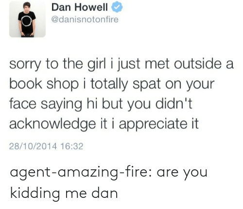 Just Met: Dan Howell  @danisnotonfire  sorry to the girl i just met outside a  book shop i totally spat on your  face saying hi but you didn't  acknowledge it i appreciate it  28/10/2014 16:32 agent-amazing-fire:  are you kidding me dan