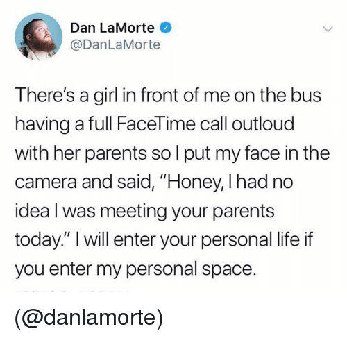 "Facetime, Life, and Parents: Dan LaMorte  @DanLaMorte  There's a girl in front of me on the bus  having a full FaceTime call outloud  with her parents so l put my face in the  camera and said, ""Honey, I had no  idea l was meeting your parents  today."" I will enter your personal life if  you enter my personal space. (@danlamorte)"