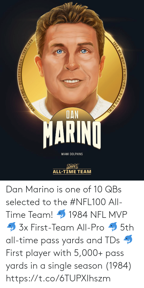 Miami Dolphins: DAN  MARINO  MIAMI DOLPHINS  ALL-TIME TEAM  HALL OF  JACK 1983-1999  1984 NFL MVP 3x ALL-PRO 9x PRO BOWL Dan Marino is one of 10 QBs selected to the #NFL100 All-Time Team!  🐬 1984 NFL MVP 🐬 3x First-Team All-Pro 🐬 5th all-time pass yards and TDs 🐬 First player with 5,000+ pass yards in a single season (1984) https://t.co/6TUPXIhszm