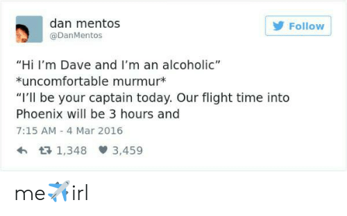 "Murmur: dan mentos  @DanMentos  Follow  ""Hi I'm Dave and I'm an alcoholic""  uncomfortable murmur*  ""I'll be your captain today. Our flight time into  Phoenix will be 3 hours and  7:15 AM 4 Mar 2016  h R 1,348  3,459 me✈irl"