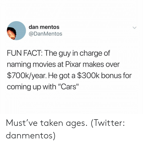 "Cars, Mentos, and Movies: dan mentos  @DanMentos  FUN FACT: The guy in charge of  naming movies at Pixar makes over  $700k/year. He got a $300k bonus for  coming up with ""Cars"" Must've taken ages. (Twitter: danmentos)"