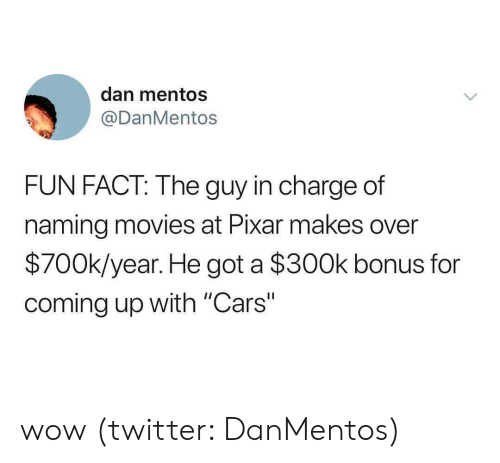 "Cars, Mentos, and Movies: dan mentos  @DanMentos  FUN FACT: The guy in charge of  naming movies at Pixar makes over  $700k/year. He got a $300k bonus for  coming up with ""Cars"" wow (twitter: DanMentos)"