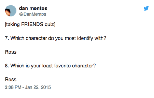 Favorite Character: dan mentos  @DanMentos  taking FRIENDS quiz]  7. Which character do you most identify with?  Ross  8. Which is your least favorite character?  Ross  3:08 PM - Jan 22, 2015