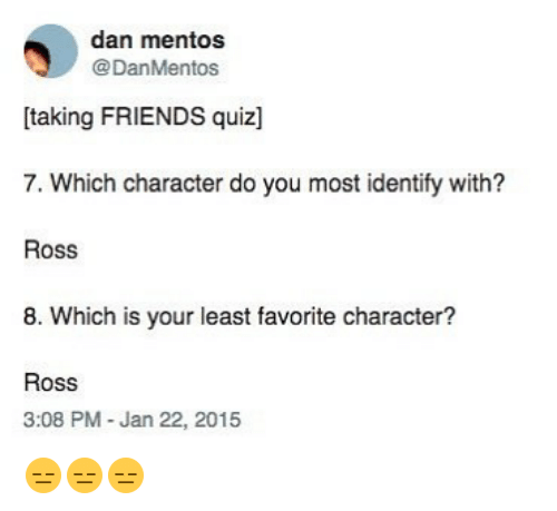 Favorite Character: dan mentos  @DanMentos  [taking FRIENDS quiz]  7. Which character do you most identify with?  Ross  8. Which is your least favorite character?  Ross  3:08 PM -Jan 22, 2015 😑😑😑