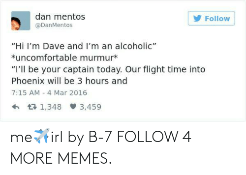"Murmur: dan mentos  Follow  @DanMentos  ""Hi I'm Dave and I'm an alcoholic""  *uncomfortable murmur*  ""I'll be your captain today. Our flight time into  Phoenix will be 3 hours and  7:15 AM -4 Mar 2016  1,348 3,459 me✈irl by B-7 FOLLOW 4 MORE MEMES."