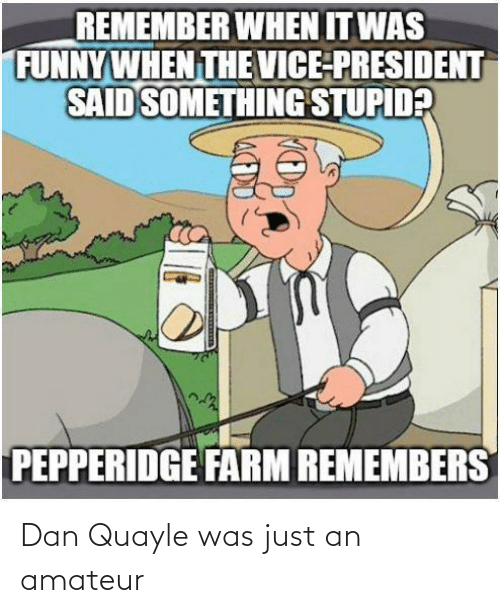 dan: Dan Quayle was just an amateur