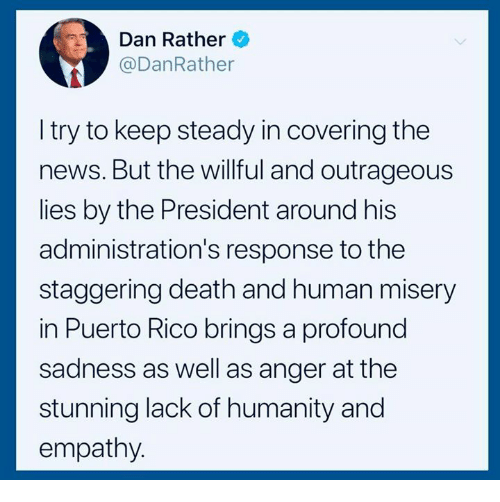 Puerto Rico: Dan Rather  @DanRather  I try to keep steady in covering the  news. But the willful and outrageous  lies by the President around his  administration's response to the  staggering death and human misery  in Puerto Rico brings a profound  sadness as well as anger at the  stunning lack of humanity and  empathy.
