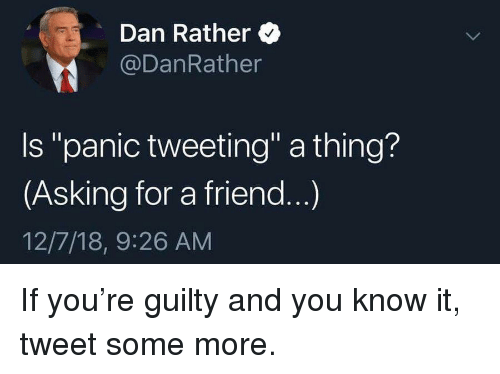 """Politics, Some More, and Asking: Dan Rather  @DanRather  Is """"panic tweeting"""" a thing?  (Asking for a friend...)  12/7/18, 9:26 AM"""