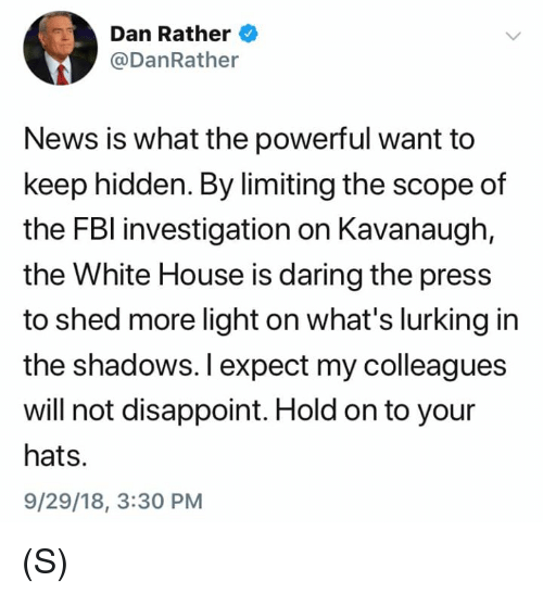 Lurking: Dan Rather  @DanRather  News is what the powerful want to  keep hidden. By limiting the scope of  the FBl investigation on Kavanaugh,  the White House is daring the press  to shed more light on what's lurking in  the shadows. I expect my colleagues  will not disappoint. Hold on to your  hats.  9/29/18, 3:30 PM (S)