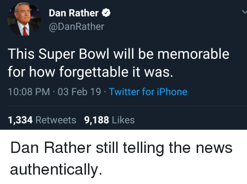 Forgettable: Dan Rather  @DanRather  This Super Bowl will be memorable  for how forgettable it was.  10:08 PM-03 Feb 19 Twitter for iPhone  1,334 Retweets 9,188 Likes Dan Rather still telling the news authentically.