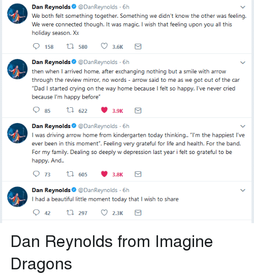 """Beautiful, Crying, and Dad: Dan Reynolds@DanReynolds 6h  We both felt something together. Something we didn't know the other was feeling  We were connected though. It was magic. I wish that feeling upon you all this  holiday season. Xx  158 tl 580 3.6  Dan Reynolds@DanReynolds 6h  then when I arrived home, after exchanging nothing but a smile with arrow  through the review mirror, no words - arrow said to me as we got out of the car  Dad I started crying on the way home because l felt so happy. I've never cried  because I'm ha  ppy before""""  85 th622 3.9K  Dan Reynolds@DanReynolds 6h  was driving arrow home from kindergarten today thinking.. """"I'm the happiest l've  ever been in this moment"""". Feeling very grateful for life and health. For the band.  For my family. Dealing so deeply w depression last year i felt so grateful to be  happy. And..  Dan Reynolds@DanReynolds 6h  I had a beautiful little moment today that I wish to share <p>Dan Reynolds from Imagine Dragons</p>"""