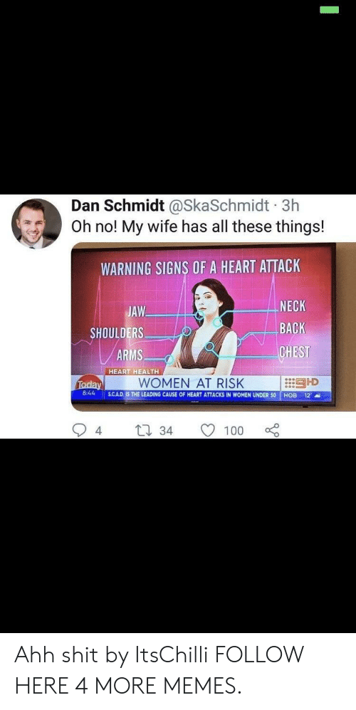 Dank, Memes, and Shit: Dan Schmidt @SkaSchmidt 3h  Oh no! My wife has all these things!  WARNING SIGNS OF A HEART ATTACK  JAW  SHOULDERS  ARMS  NECK  BACK  CHEST  :::引D  HEART HEALTH  WOMEN AT RISK  8:44 SCAD.  S.CAD. IS THE LEADING CAUSE OF HEART ATTACKS IN WOMEN UNDER 50 HOB 12  4  34 1  100 Ahh shit by ItsChilli FOLLOW HERE 4 MORE MEMES.