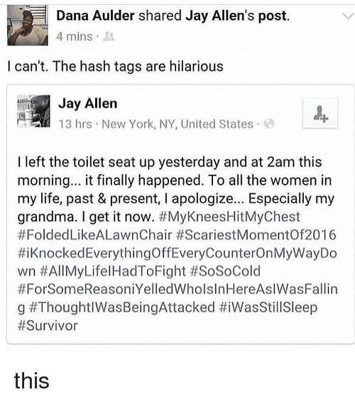 new york ny: Dana Aulder shared Jay Allen's post.  4 mins 3  l can't. The hash tags are hilarious  Jay Allen  13 hrs New York, NY, United States  I left the toilet seat up yesterday and at 2am this  morning.. it finally happened. To all the women in  my life, past & present, I apologize... Especially my  grandma. I get it now. #MyKneesHitMyChest  #FoldedLikeALawnChair #ScariestMomentOf2016  #i Knocked EverythingOffEveryCounterOnMyWayDo  wn #AllMyLifelHadToFight #SoSoCold  #ForSomeReasoniYelledWholslnHereAslWasFallin  g this