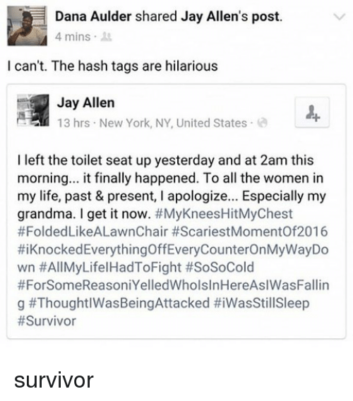 Funny, Grandma, and Jay: Dana Aulder shared Jay Allen's post.  4 mins .  I can't. The hash tags are hilarious  Jay Allen  13 hrs New York, NY, United States  I left the toilet seat up yesterday and at 2am this  morning.. it finally happened. To all the women in  my life, past & present, I apologize... Especially my  grandma. I get it now. #MyKneesHitMyChest  #FoldedLikeALawnChair #ScariestMomentOf2016  #1 Knocked EverythingOffEveryCounterOnMyWayDo  wn #AllMyLifel HadToFight #SoSoCold  #ForSomeReasoniYelledWholsInHereAslWasFallin  g survivor
