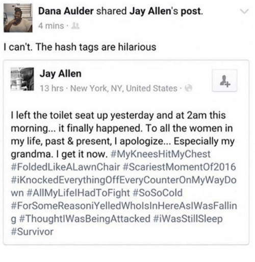 new york ny: Dana Aulder shared Jay Allen's post.  4 mins  I can't. The hash tags are hilarious  Jay Allen  13 hrs New York, NY, United States  I left the toilet seat up yesterday and at 2am this  morning... it finally happened. To all the women in  my life, past & present, I apologize... Especially my  grandma. I get it now. #MyKneesHitMyChest  #FoldedLikeALawnChair #ScariestMomentOf2016  #1 Knocked Everything OffEveryCounterOn MyWayDo  wn #AllMyLifelHadToFight #SoSoCold  #ForSomeReasoniYelledWholsInHereAslWasFallin  g