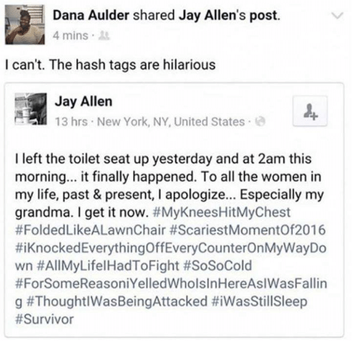 new york ny: Dana Aulder shared Jay Allen's post.  4 mins.  I can't. The hash tags are hilarious  Jay Allen  13 hrs New York, NY, United States  I left the toilet seat up yesterday and at 2am this  morning... it finally happened. To all the women in  my life, past & present, I apologize... Especially my  grandma. I get it now. #MyKneesHitMyChest  #FoldedLikeALawnChair #ScariestMomentOf2016  #1 Knocked EverythingOffEveryCounterOnMyWayDo  wn #AllMyLifelHadToFight #SoSoCold  #ForSomeReasoniYelledWholslnHereAslWasFallin  g