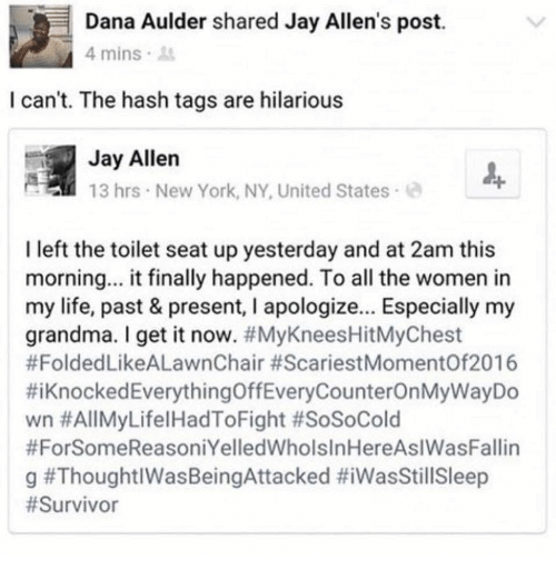 new york ny: Dana Aulder shared Jay Allen's post.  4 mins  I can't. The hash tags are hilarious  Jay Allen  13 hrs New York, NY, United States  I left the toilet seat up yesterday and at 2am this  morning... it finally happened. To all the women in  my life, past & present, I apologize... Especially my  grandma. I get it now. #MyKneesHitMyChest  #FoldedLikeALawnChair #ScariestMomentOf2016  #1 Knocked EverythingOffEveryCounterOnMyWayDo  wn #AllMyLifel HadToFight #SoSoCold  #ForSomeReasoniYelledWholsInHereAslWasFallin  g