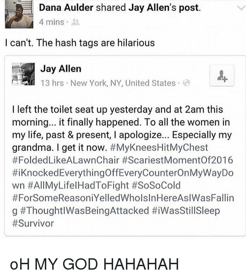 new york ny: Dana Aulder shared Jay Allen's post.  4 mins  I can't. The hash tags are hilarious  Jay Allern  13 hrs New York, NY, United States  I left the toilet seat up yesterday and at 2am this  morning... it finally happened. To all the women in  my life, past & present, I apologize... Especially my  grandma. I get it now. #MyKneesHitMyChest  #FoldedLikeALawnChair #ScariestMomentOf2016  #1 Knocked Everything OffEveryCounterOnMyWayDo  wn #All MyLife! HadToFight #SoSoCold  #ForSomeReasoniYelledWholslnHereAslWasFallin  | g oH MY GOD HAHAHAH